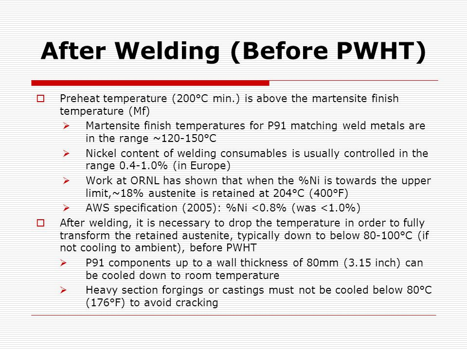 After Welding (Before PWHT)  Preheat temperature (200°C min.) is above the martensite finish temperature (Mf)  Martensite finish temperatures for P91 matching weld metals are in the range ~120-150°C  Nickel content of welding consumables is usually controlled in the range 0.4-1.0% (in Europe)  Work at ORNL has shown that when the %Ni is towards the upper limit,~18% austenite is retained at 204°C (400°F)  AWS specification (2005): %Ni <0.8% (was <1.0%)  After welding, it is necessary to drop the temperature in order to fully transform the retained austenite, typically down to below 80-100°C (if not cooling to ambient), before PWHT  P91 components up to a wall thickness of 80mm (3.15 inch) can be cooled down to room temperature  Heavy section forgings or castings must not be cooled below 80°C (176°F) to avoid cracking