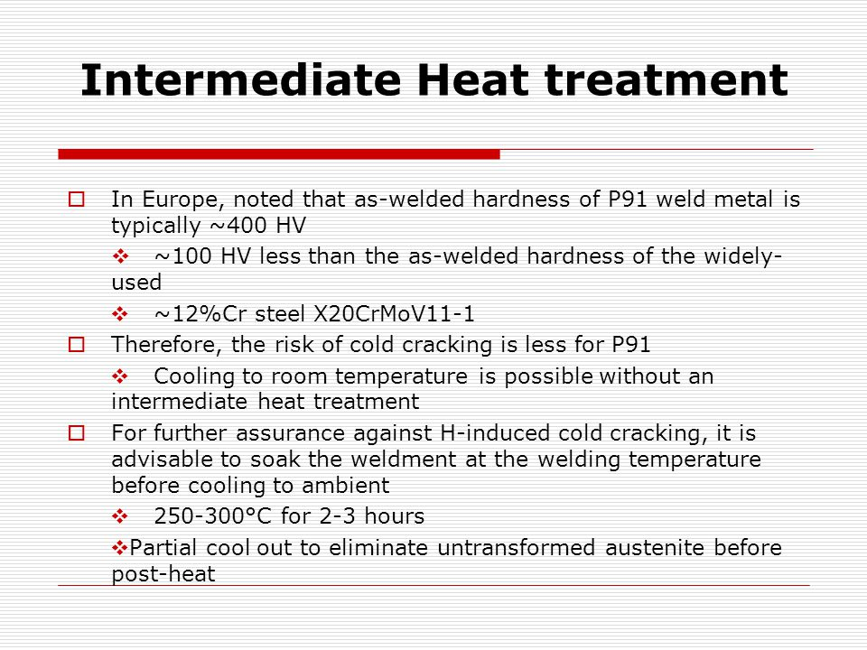 Intermediate Heat treatment  In Europe, noted that as-welded hardness of P91 weld metal is typically ~400 HV  ~100 HV less than the as-welded hardness of the widely- used  ~12%Cr steel X20CrMoV11-1  Therefore, the risk of cold cracking is less for P91  Cooling to room temperature is possible without an intermediate heat treatment  For further assurance against H-induced cold cracking, it is advisable to soak the weldment at the welding temperature before cooling to ambient  250-300°C for 2-3 hours  Partial cool out to eliminate untransformed austenite before post-heat