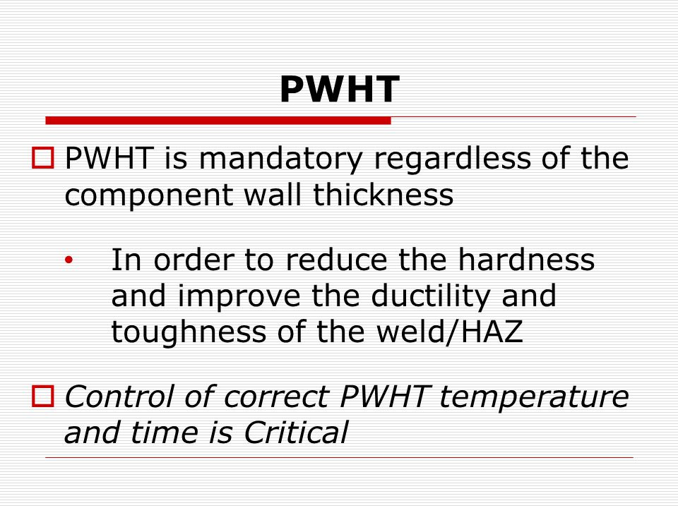 PWHT  PWHT is mandatory regardless of the component wall thickness In order to reduce the hardness and improve the ductility and toughness of the weld/HAZ  Control of correct PWHT temperature and time is Critical
