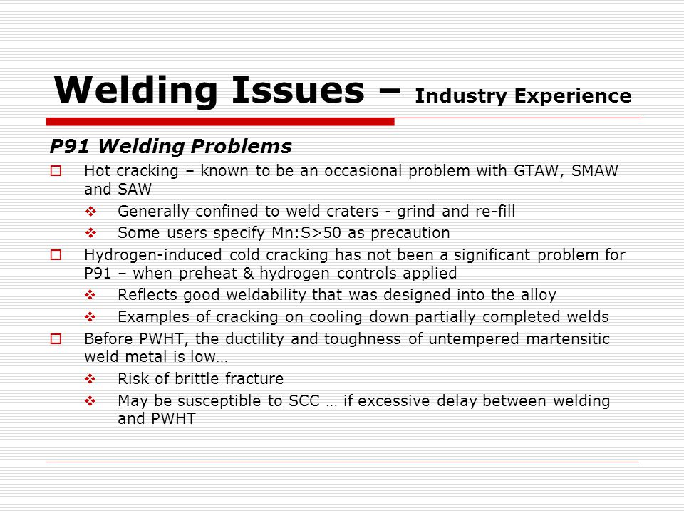 Welding Issues – Industry Experience P91 Welding Problems  Hot cracking – known to be an occasional problem with GTAW, SMAW and SAW  Generally confined to weld craters - grind and re-fill  Some users specify Mn:S>50 as precaution  Hydrogen-induced cold cracking has not been a significant problem for P91 – when preheat & hydrogen controls applied  Reflects good weldability that was designed into the alloy  Examples of cracking on cooling down partially completed welds  Before PWHT, the ductility and toughness of untempered martensitic weld metal is low…  Risk of brittle fracture  May be susceptible to SCC … if excessive delay between welding and PWHT