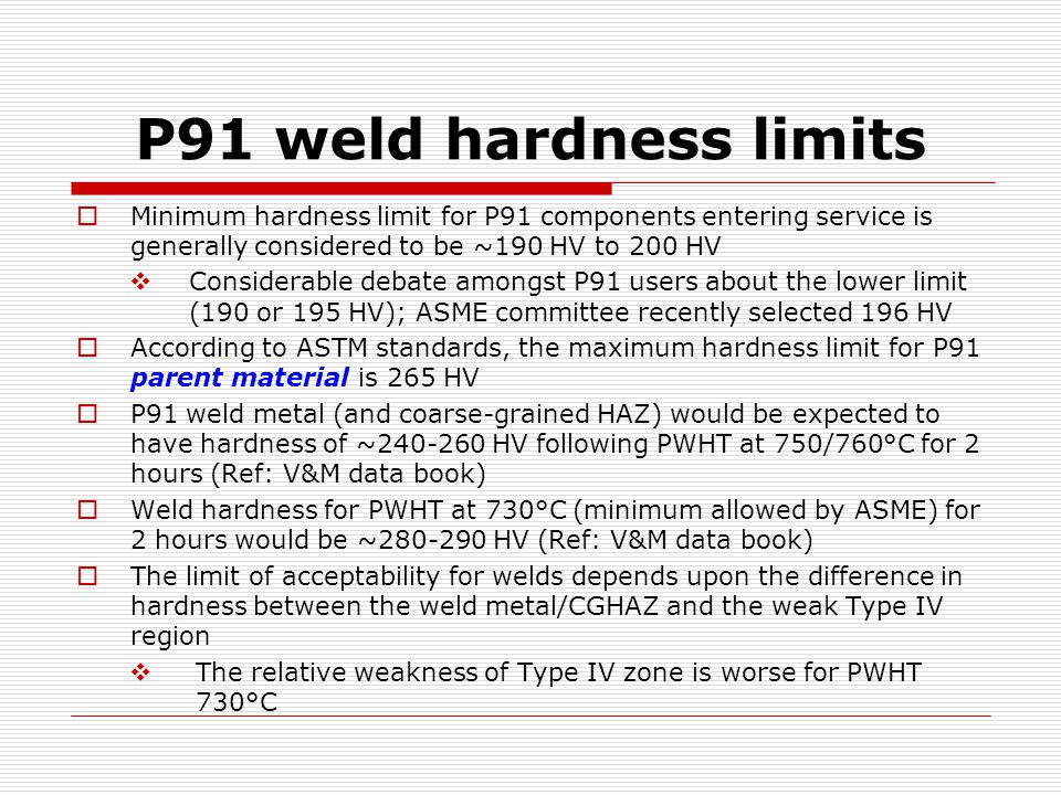 P91 weld hardness limits  Minimum hardness limit for P91 components entering service is generally considered to be ~190 HV to 200 HV  Considerable debate amongst P91 users about the lower limit (190 or 195 HV); ASME committee recently selected 196 HV  According to ASTM standards, the maximum hardness limit for P91 parent material is 265 HV  P91 weld metal (and coarse-grained HAZ) would be expected to have hardness of ~240-260 HV following PWHT at 750/760°C for 2 hours (Ref: V&M data book)  Weld hardness for PWHT at 730°C (minimum allowed by ASME) for 2 hours would be ~280-290 HV (Ref: V&M data book)  The limit of acceptability for welds depends upon the difference in hardness between the weld metal/CGHAZ and the weak Type IV region  The relative weakness of Type IV zone is worse for PWHT 730°C
