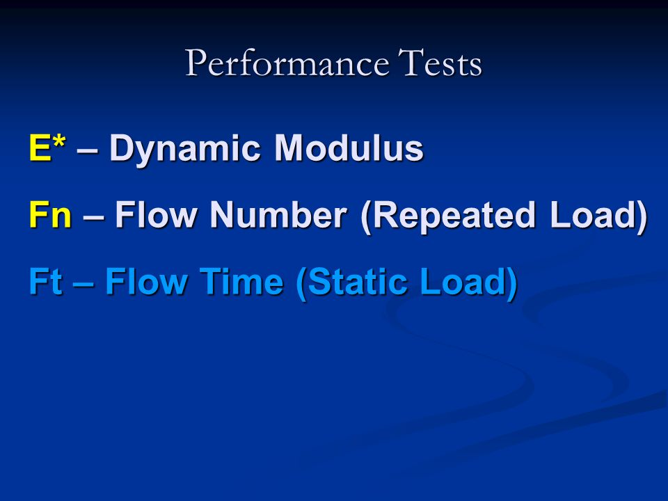 Performance Tests E* – Dynamic Modulus Fn – Flow Number (Repeated Load) Ft – Flow Time (Static Load)