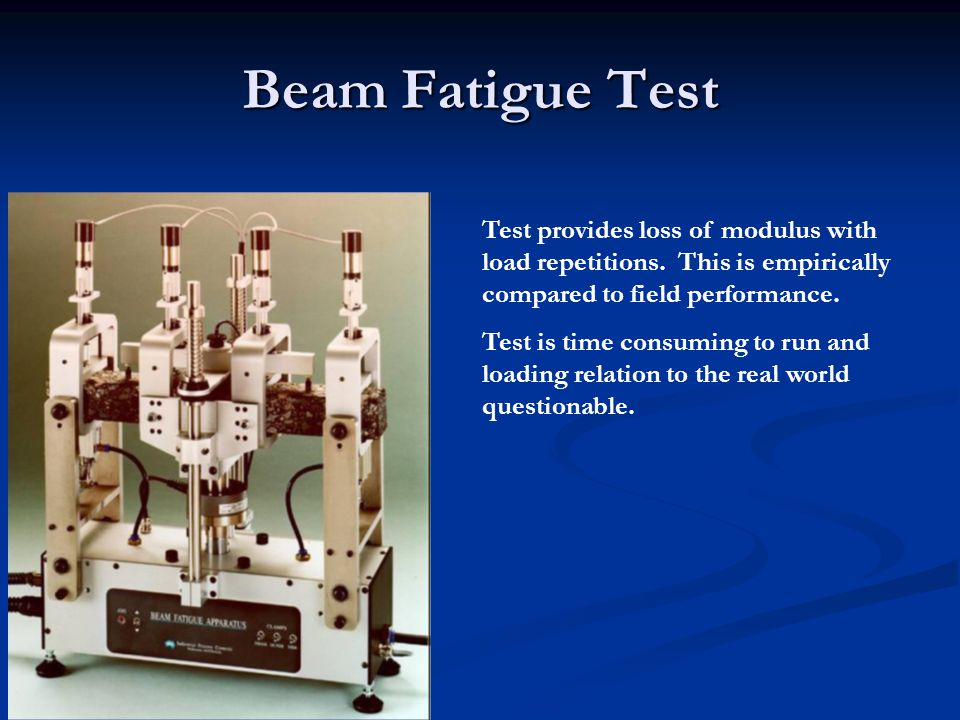 Beam Fatigue Test Test provides loss of modulus with load repetitions. This is empirically compared to field performance. Test is time consuming to ru