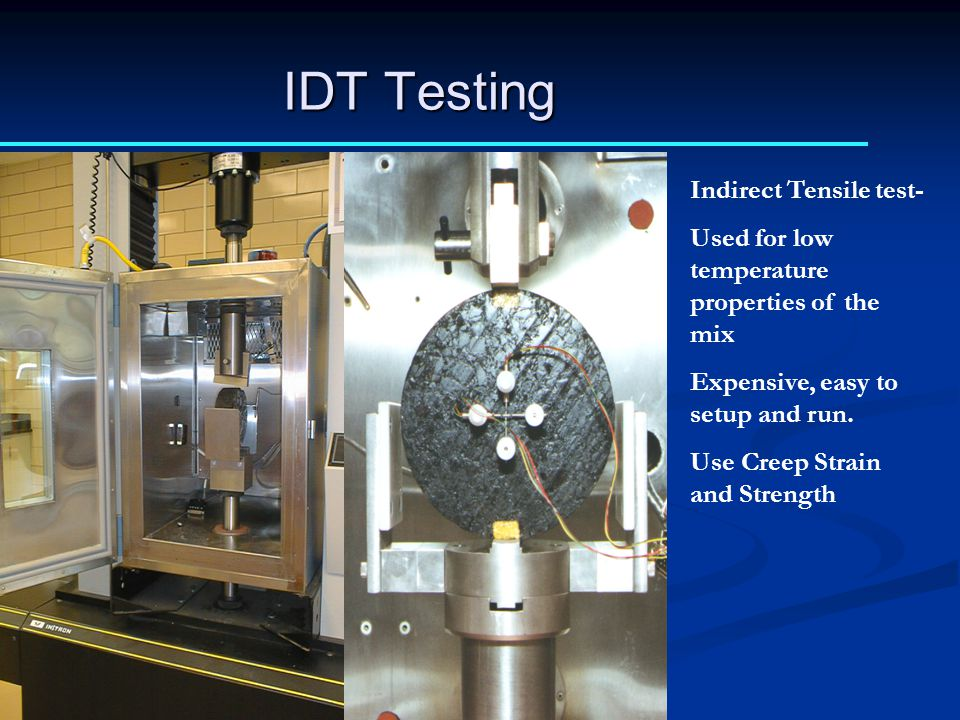 IDT Testing Indirect Tensile test- Used for low temperature properties of the mix Expensive, easy to setup and run. Use Creep Strain and Strength