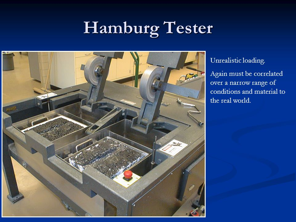 Hamburg Tester Unrealistic loading. Again must be correlated over a narrow range of conditions and material to the real world.