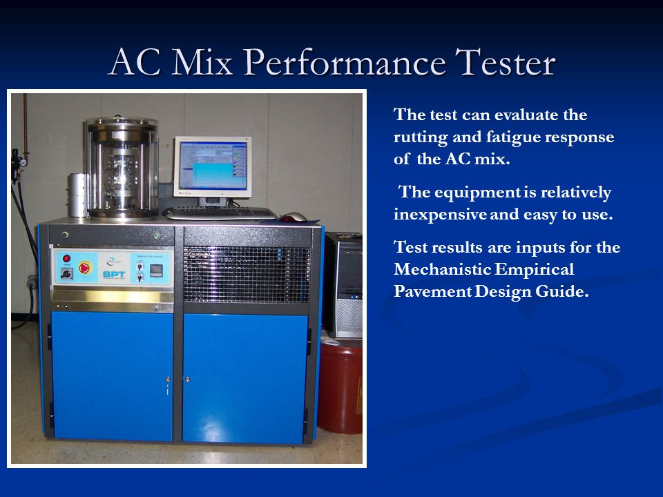 AC Mix Performance Tester The test can evaluate the rutting and fatigue response of the AC mix. The equipment is relatively inexpensive and easy to us