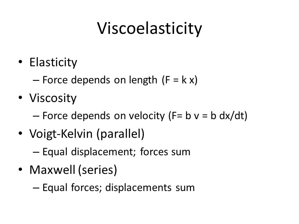 Instantaneous response Length step – dx/dt  ∞ viscous force  ∞ – Voigt (parallel) model fails – Maxwell (series) model looks elastic Force step – Voigt model looks viscous – Maxwell model looks elastic