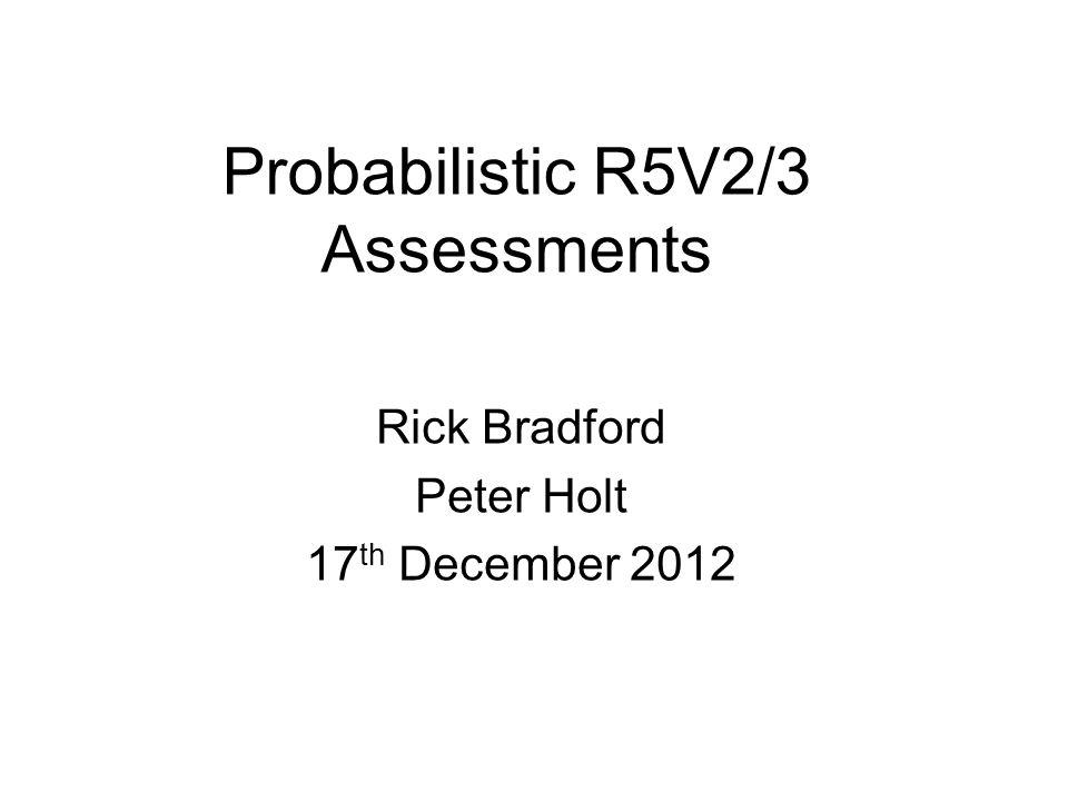 Probabilistic R5V2/3 Assessments Rick Bradford Peter Holt 17 th December 2012