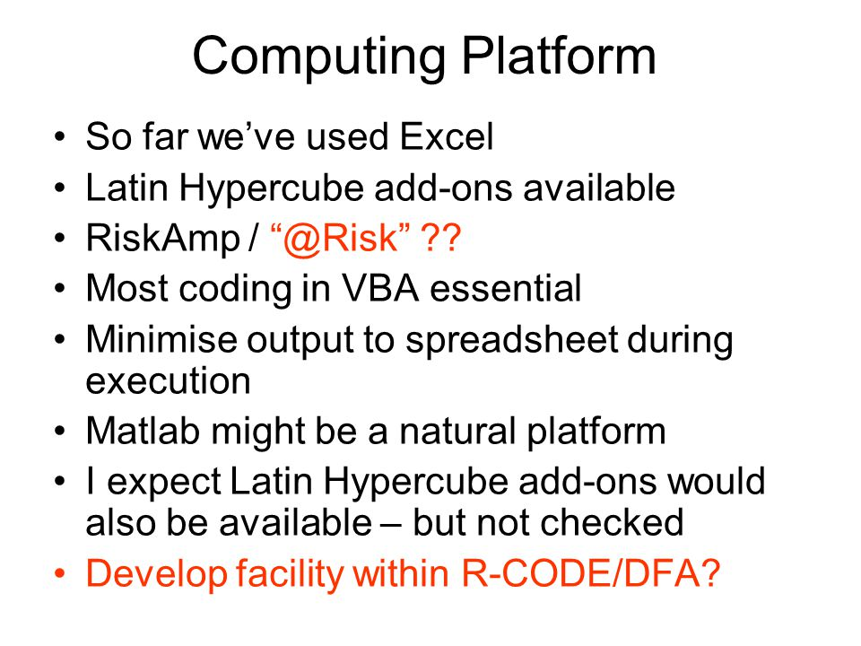 Computing Platform So far we've used Excel Latin Hypercube add-ons available RiskAmp / @Risk .