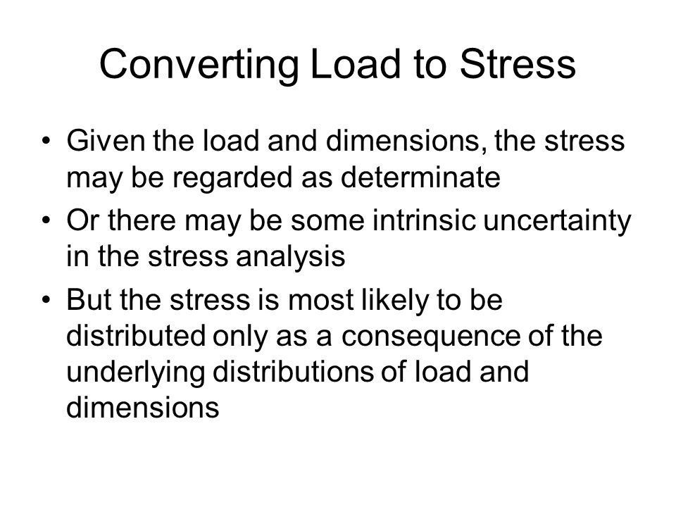 Converting Load to Stress Given the load and dimensions, the stress may be regarded as determinate Or there may be some intrinsic uncertainty in the stress analysis But the stress is most likely to be distributed only as a consequence of the underlying distributions of load and dimensions