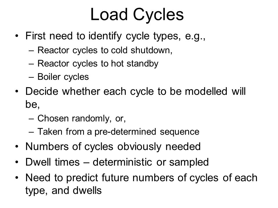 Load Cycles First need to identify cycle types, e.g., –Reactor cycles to cold shutdown, –Reactor cycles to hot standby –Boiler cycles Decide whether each cycle to be modelled will be, –Chosen randomly, or, –Taken from a pre-determined sequence Numbers of cycles obviously needed Dwell times – deterministic or sampled Need to predict future numbers of cycles of each type, and dwells