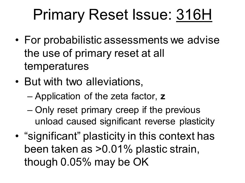 Primary Reset Issue: 316H For probabilistic assessments we advise the use of primary reset at all temperatures But with two alleviations, –Application of the zeta factor, z –Only reset primary creep if the previous unload caused significant reverse plasticity significant plasticity in this context has been taken as >0.01% plastic strain, though 0.05% may be OK