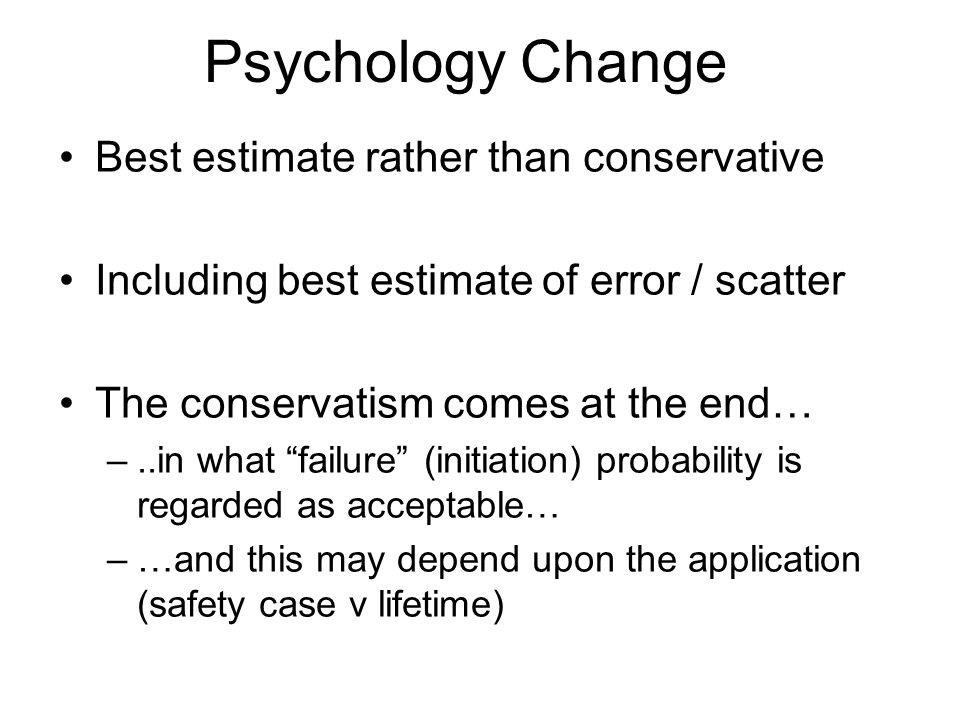 Psychology Change Best estimate rather than conservative Including best estimate of error / scatter The conservatism comes at the end… –..in what failure (initiation) probability is regarded as acceptable… –…and this may depend upon the application (safety case v lifetime)