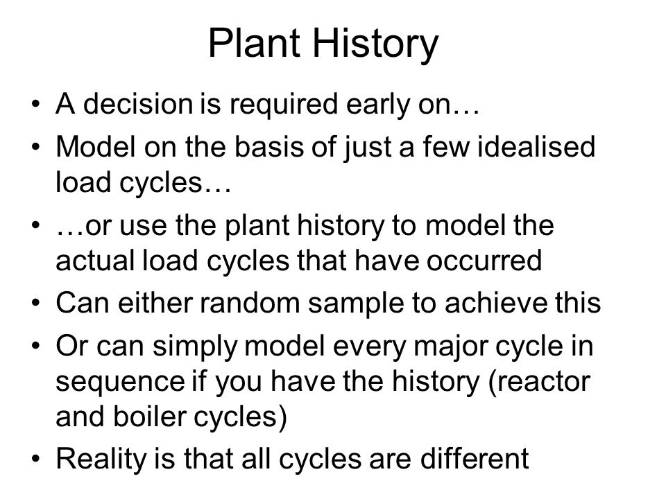 Plant History A decision is required early on… Model on the basis of just a few idealised load cycles… …or use the plant history to model the actual load cycles that have occurred Can either random sample to achieve this Or can simply model every major cycle in sequence if you have the history (reactor and boiler cycles) Reality is that all cycles are different