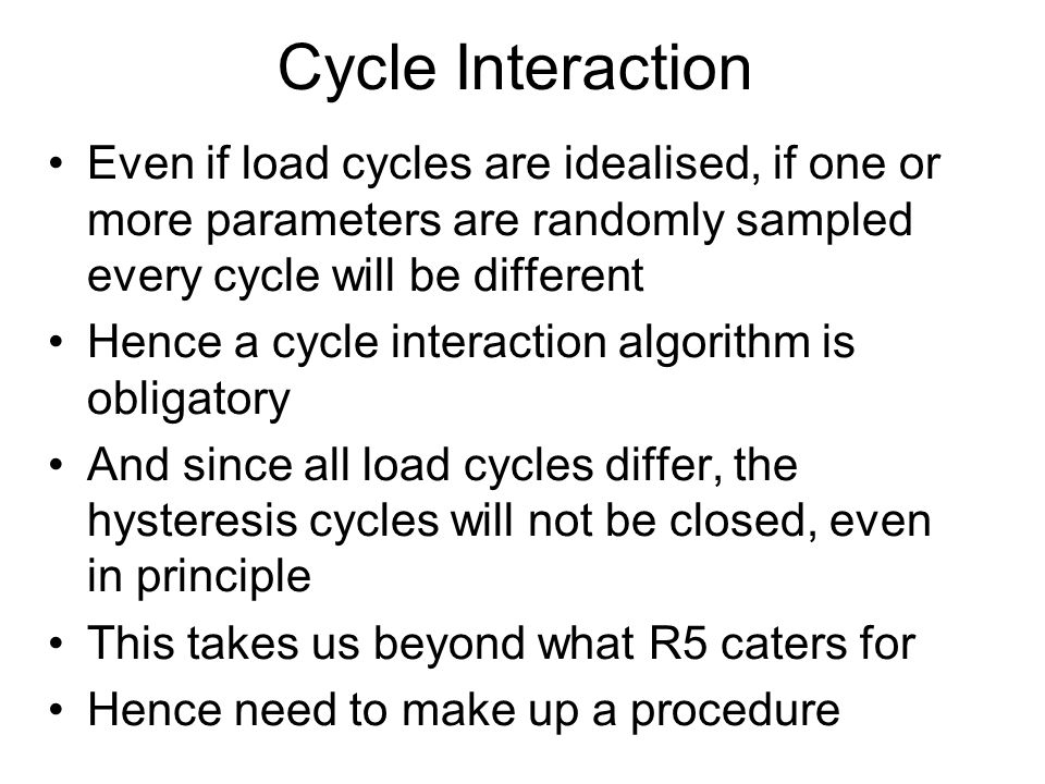 Cycle Interaction Even if load cycles are idealised, if one or more parameters are randomly sampled every cycle will be different Hence a cycle interaction algorithm is obligatory And since all load cycles differ, the hysteresis cycles will not be closed, even in principle This takes us beyond what R5 caters for Hence need to make up a procedure