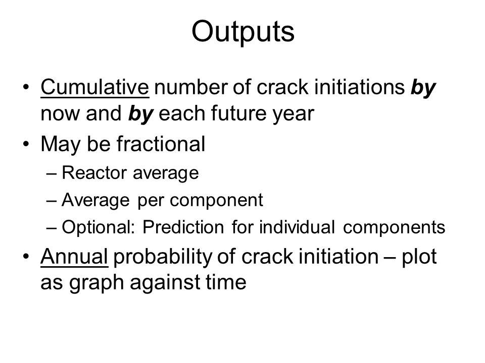 Outputs Cumulative number of crack initiations by now and by each future year May be fractional –Reactor average –Average per component –Optional: Prediction for individual components Annual probability of crack initiation – plot as graph against time