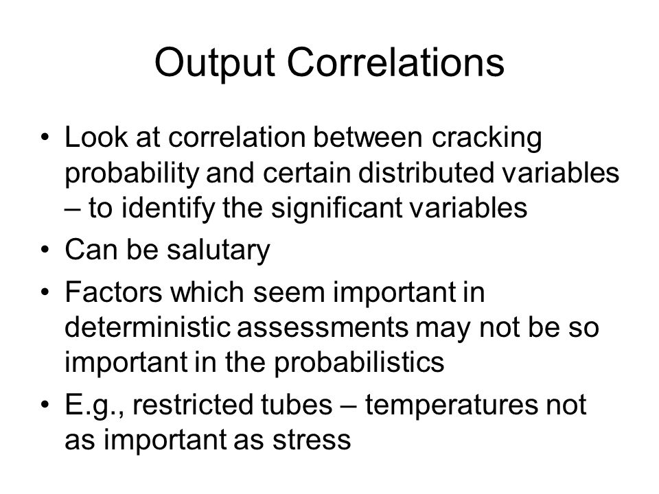 Output Correlations Look at correlation between cracking probability and certain distributed variables – to identify the significant variables Can be salutary Factors which seem important in deterministic assessments may not be so important in the probabilistics E.g., restricted tubes – temperatures not as important as stress