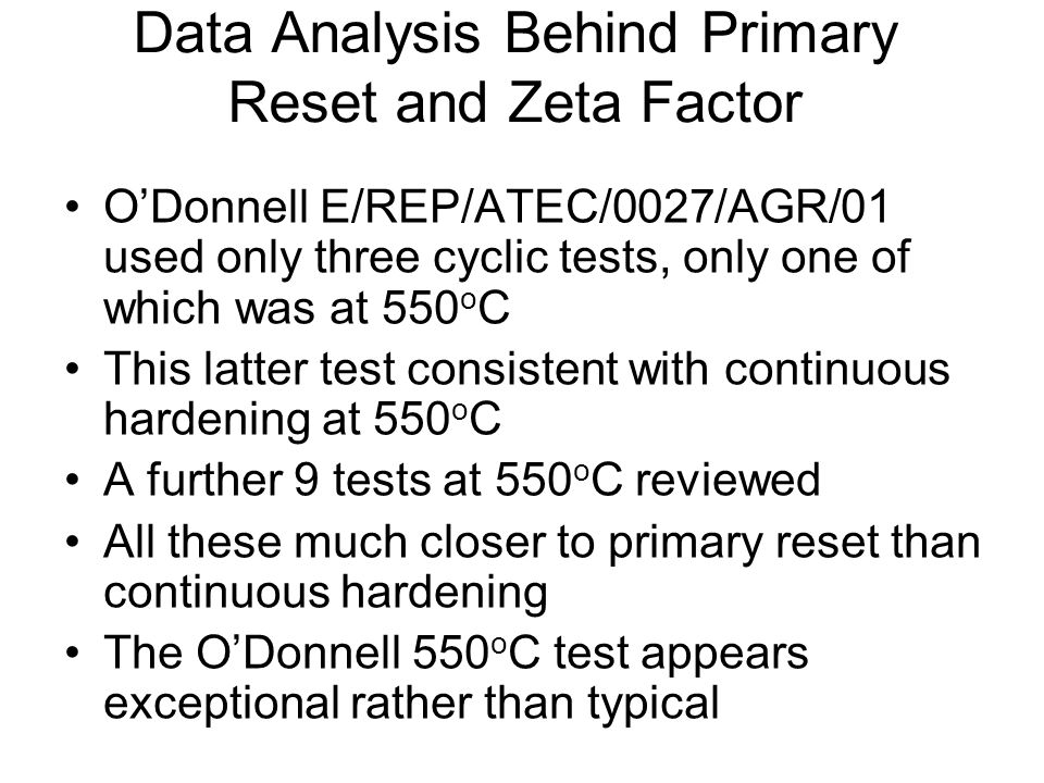 Data Analysis Behind Primary Reset and Zeta Factor O'Donnell E/REP/ATEC/0027/AGR/01 used only three cyclic tests, only one of which was at 550 o C This latter test consistent with continuous hardening at 550 o C A further 9 tests at 550 o C reviewed All these much closer to primary reset than continuous hardening The O'Donnell 550 o C test appears exceptional rather than typical
