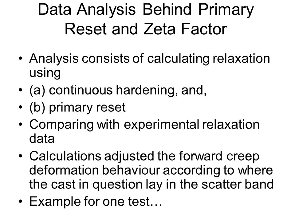 Data Analysis Behind Primary Reset and Zeta Factor Analysis consists of calculating relaxation using (a) continuous hardening, and, (b) primary reset Comparing with experimental relaxation data Calculations adjusted the forward creep deformation behaviour according to where the cast in question lay in the scatter band Example for one test…
