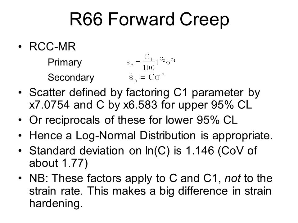 R66 Forward Creep RCC-MR Primary Secondary Scatter defined by factoring C1 parameter by x7.0754 and C by x6.583 for upper 95% CL Or reciprocals of these for lower 95% CL Hence a Log-Normal Distribution is appropriate.