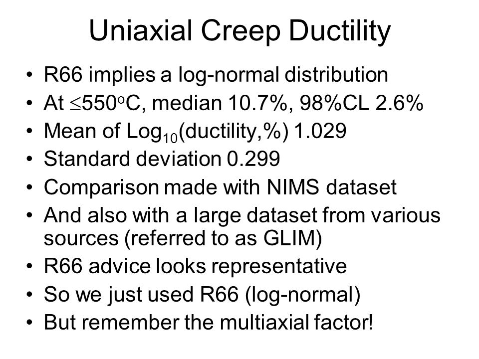 Uniaxial Creep Ductility R66 implies a log-normal distribution At  550 o C, median 10.7%, 98%CL 2.6% Mean of Log 10 (ductility,%) 1.029 Standard deviation 0.299 Comparison made with NIMS dataset And also with a large dataset from various sources (referred to as GLIM) R66 advice looks representative So we just used R66 (log-normal) But remember the multiaxial factor!