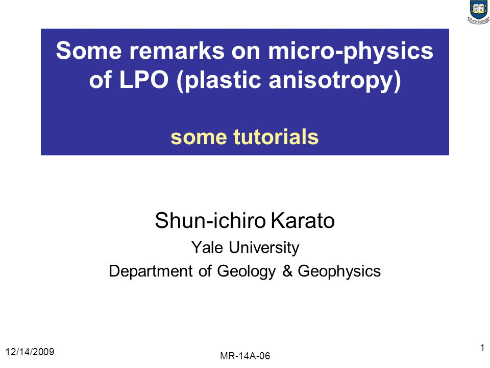 12/14/2009 MR-14A-06 1 Some remarks on micro-physics of LPO (plastic anisotropy) some tutorials Shun-ichiro Karato Yale University Department of Geology & Geophysics