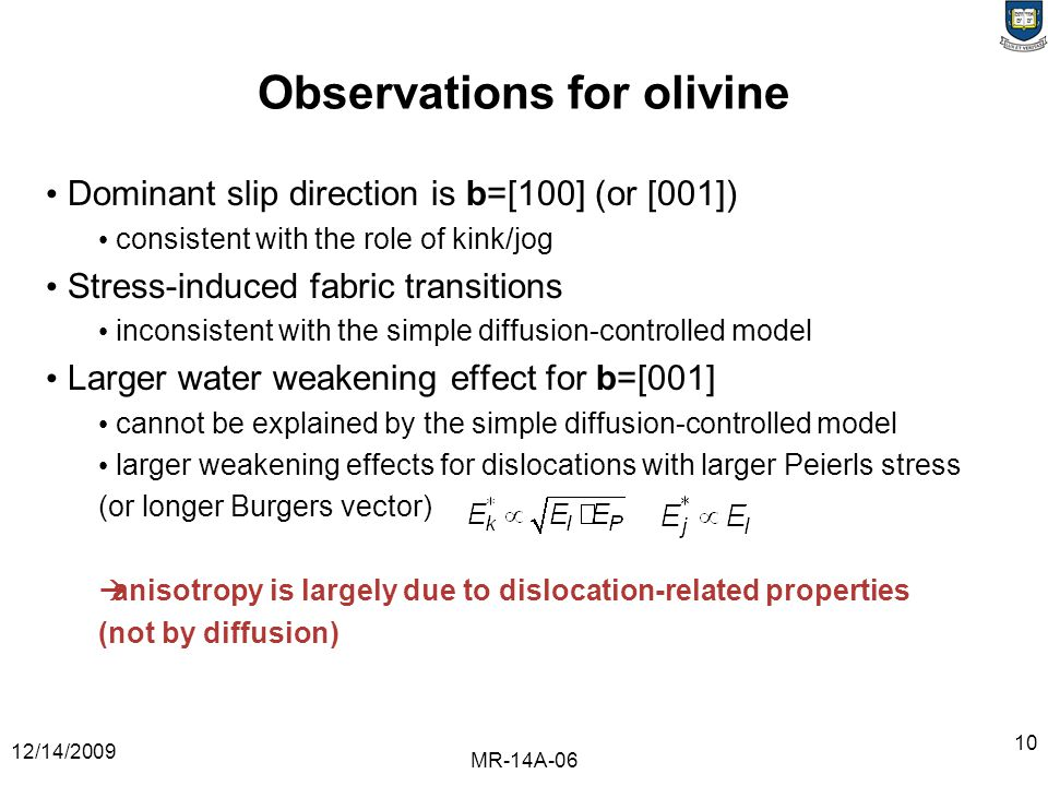 12/14/2009 MR-14A-06 10 Observations for olivine Dominant slip direction is b=[100] (or [001]) consistent with the role of kink/jog Stress-induced fabric transitions inconsistent with the simple diffusion-controlled model Larger water weakening effect for b=[001] cannot be explained by the simple diffusion-controlled model larger weakening effects for dislocations with larger Peierls stress (or longer Burgers vector)  anisotropy is largely due to dislocation-related properties (not by diffusion)