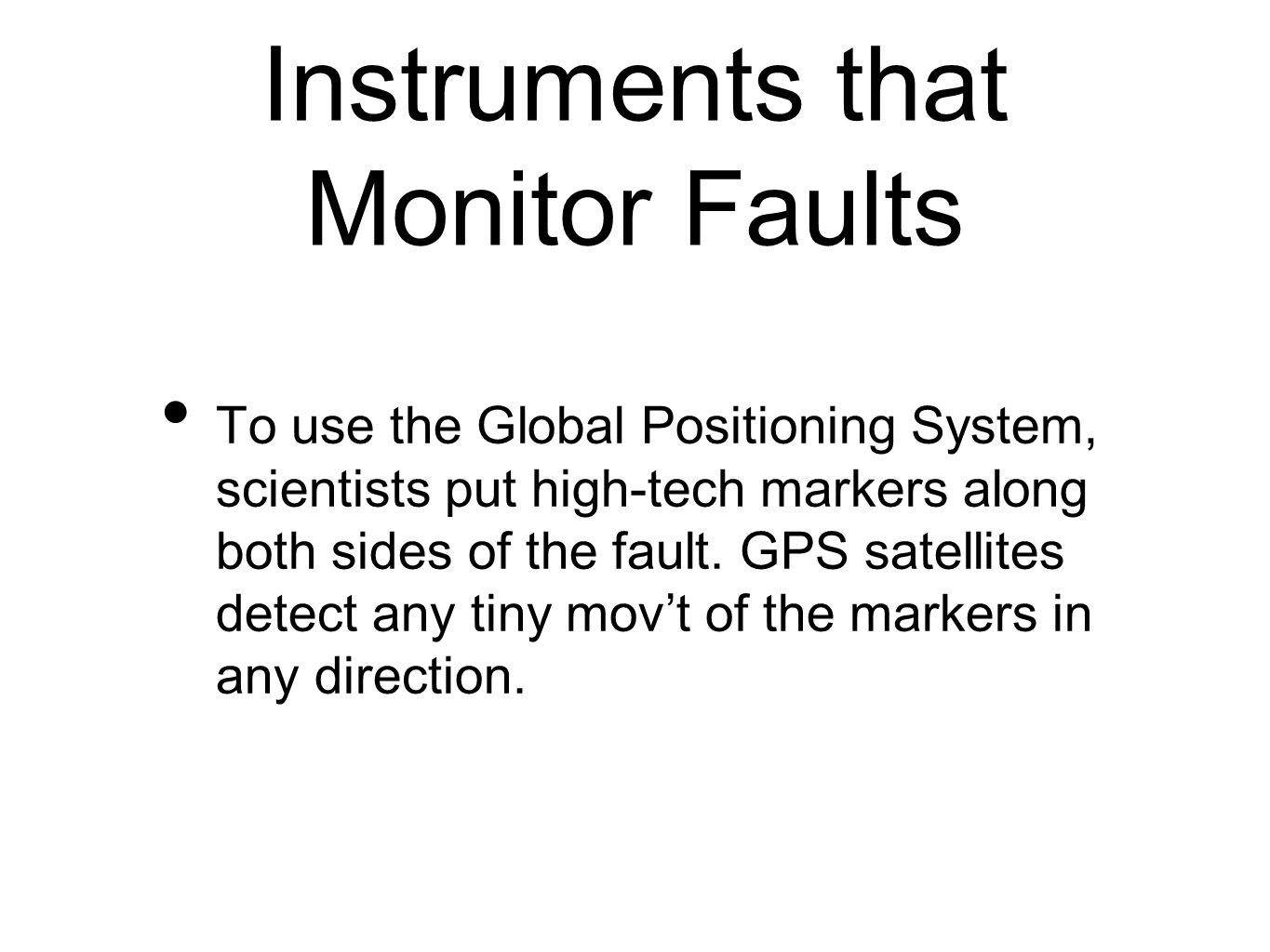 Instruments that Monitor Faults To use the Global Positioning System, scientists put high-tech markers along both sides of the fault.