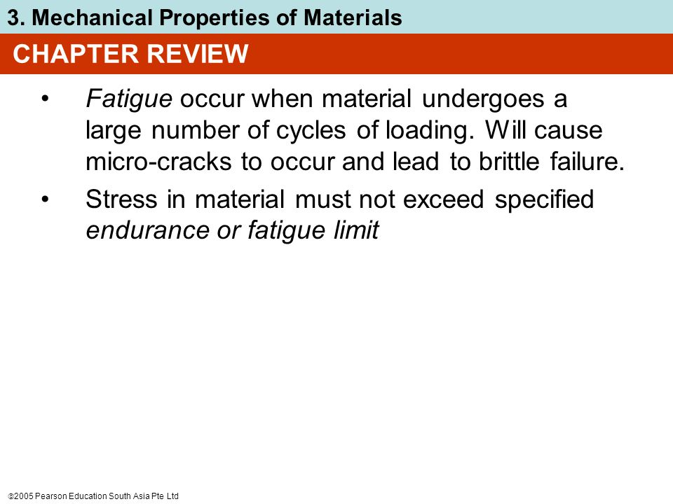  2005 Pearson Education South Asia Pte Ltd 3. Mechanical Properties of Materials CHAPTER REVIEW Fatigue occur when material undergoes a large number