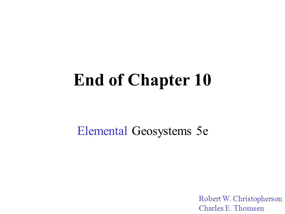 End of Chapter 10 Elemental Geosystems 5e Robert W. Christopherson Charles E. Thomsen