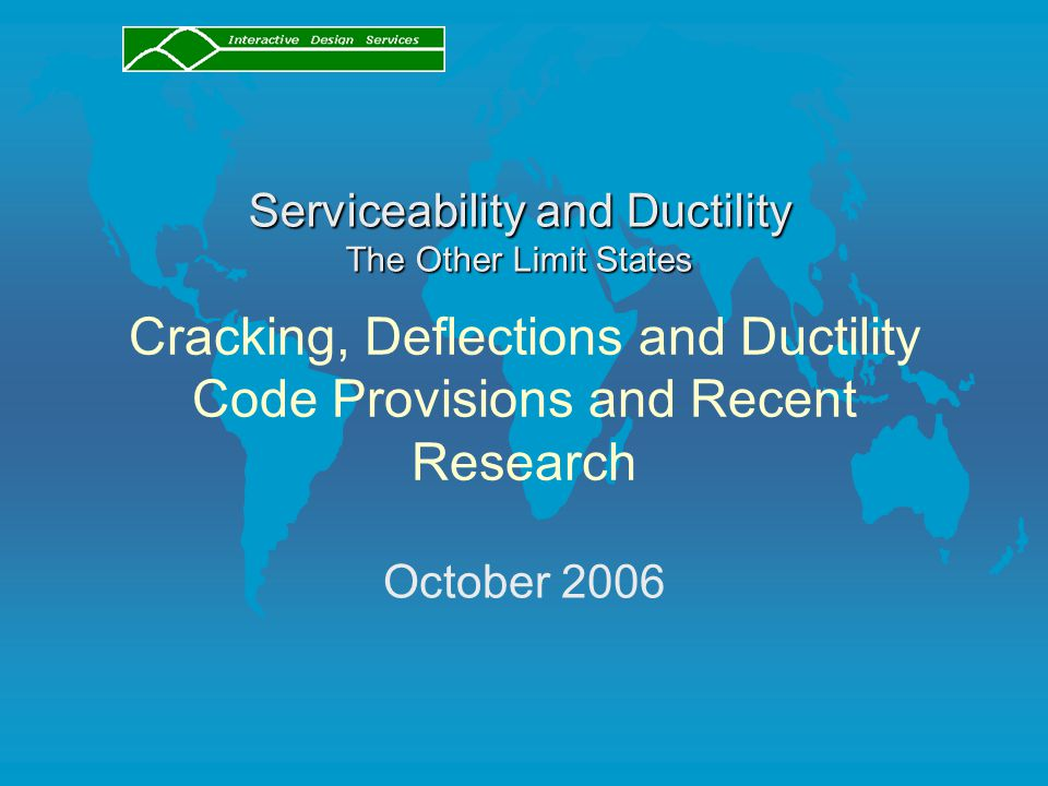 Cracking, Deflections and Ductility Code Provisions and Recent Research October 2006 Serviceability and Ductility The Other Limit States