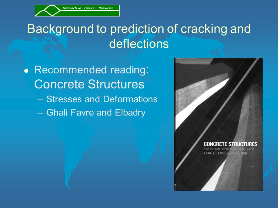 Background to prediction of cracking and deflections l Recommended reading : Concrete Structures –Stresses and Deformations –Ghali Favre and Elbadry