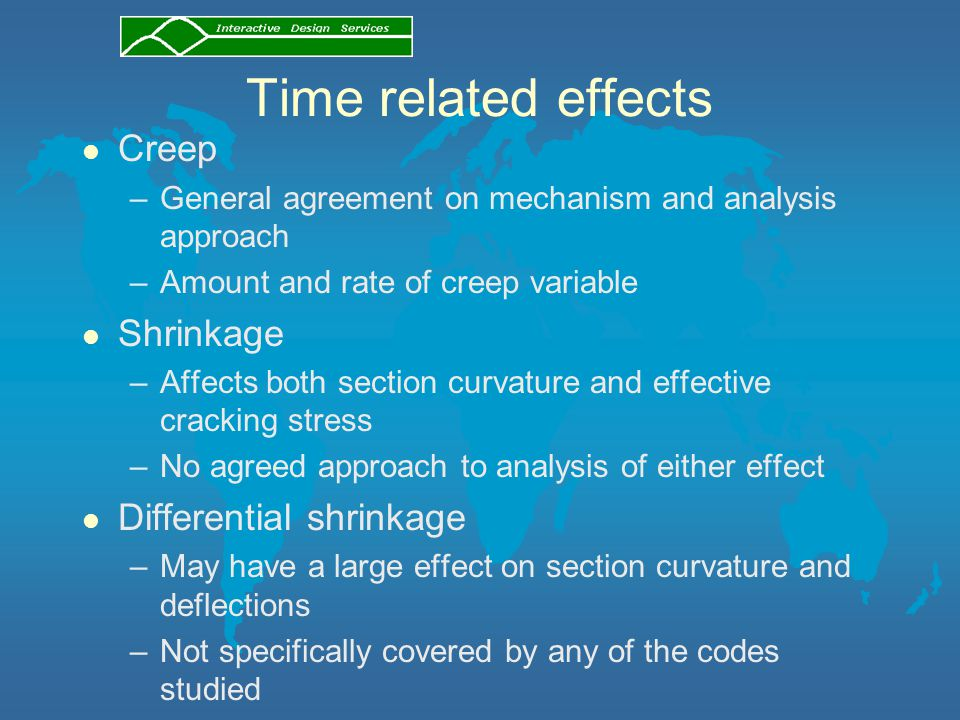 Time related effects l Creep –General agreement on mechanism and analysis approach –Amount and rate of creep variable l Shrinkage –Affects both section curvature and effective cracking stress –No agreed approach to analysis of either effect l Differential shrinkage –May have a large effect on section curvature and deflections –Not specifically covered by any of the codes studied