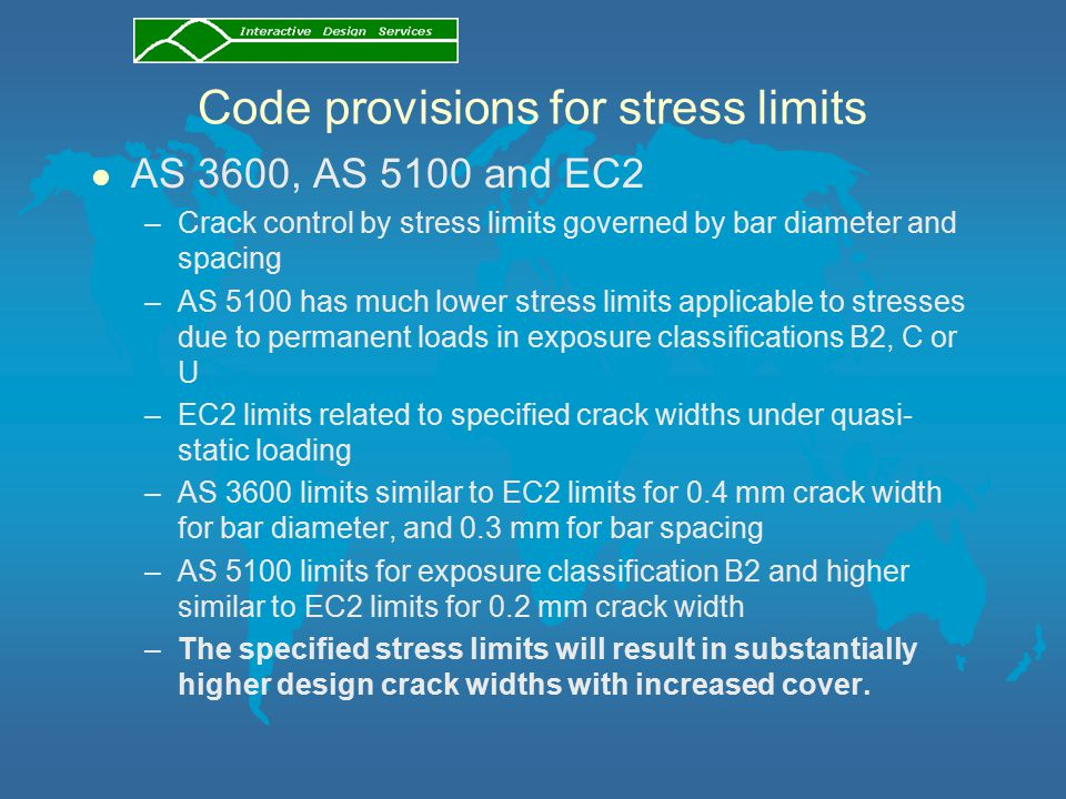 Code provisions for stress limits l AS 3600, AS 5100 and EC2 –Crack control by stress limits governed by bar diameter and spacing –AS 5100 has much lower stress limits applicable to stresses due to permanent loads in exposure classifications B2, C or U –EC2 limits related to specified crack widths under quasi- static loading –AS 3600 limits similar to EC2 limits for 0.4 mm crack width for bar diameter, and 0.3 mm for bar spacing –AS 5100 limits for exposure classification B2 and higher similar to EC2 limits for 0.2 mm crack width –The specified stress limits will result in substantially higher design crack widths with increased cover.