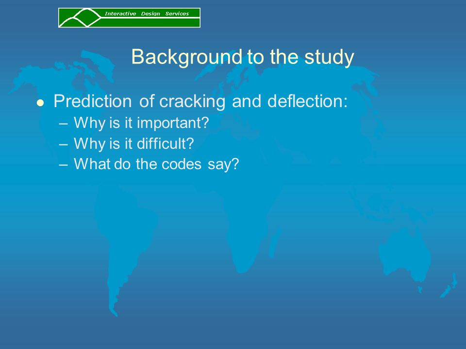 Background to the study l Prediction of cracking and deflection: –Why is it important? –Why is it difficult? –What do the codes say?