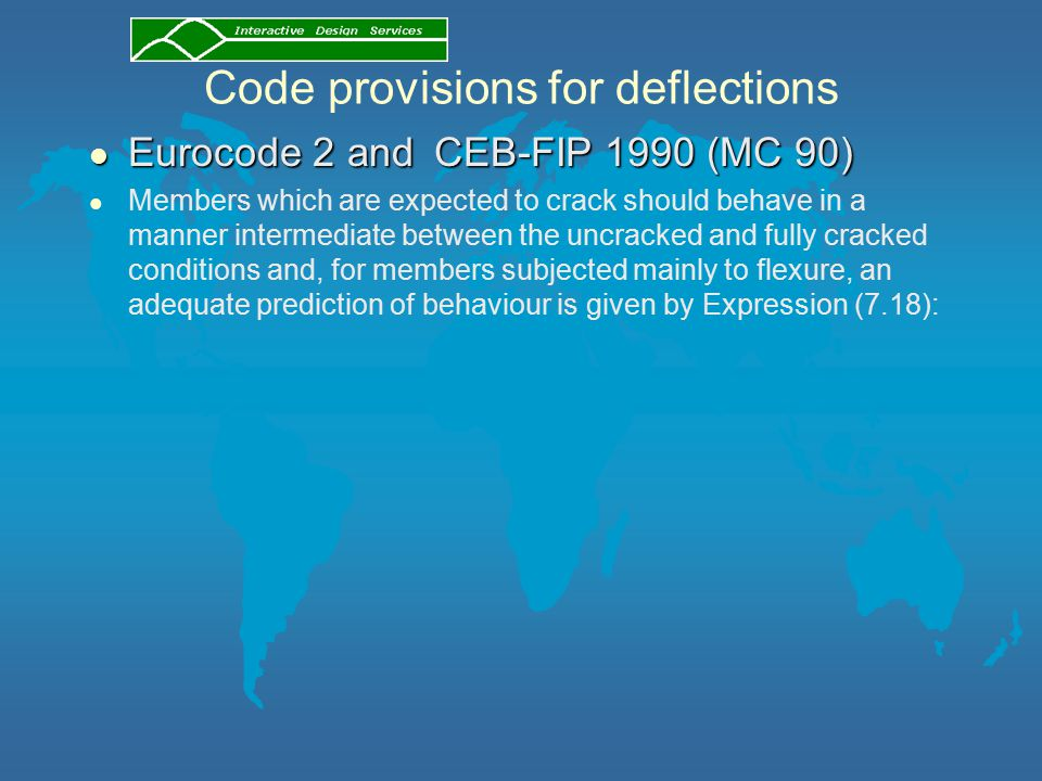 Code provisions for deflections l Eurocode 2 and CEB-FIP 1990 (MC 90) l Members which are expected to crack should behave in a manner intermediate between the uncracked and fully cracked conditions and, for members subjected mainly to flexure, an adequate prediction of behaviour is given by Expression (7.18):