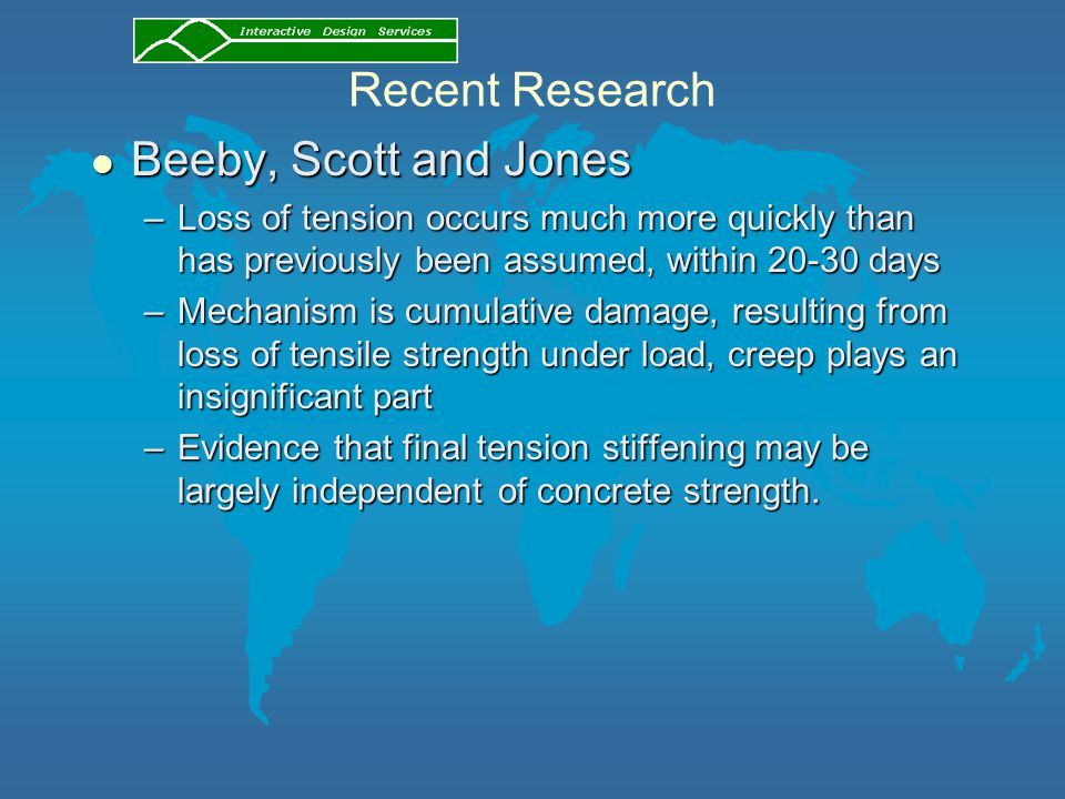 Recent Research l Beeby, Scott and Jones –Loss of tension occurs much more quickly than has previously been assumed, within 20-30 days –Mechanism is cumulative damage, resulting from loss of tensile strength under load, creep plays an insignificant part –Evidence that final tension stiffening may be largely independent of concrete strength.