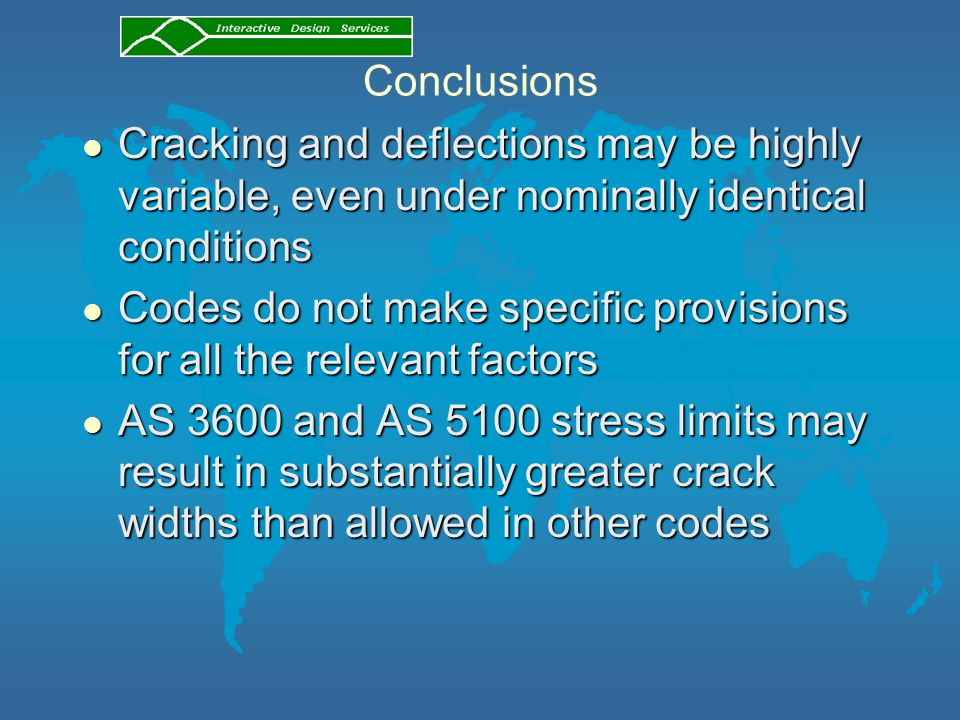 Conclusions l Cracking and deflections may be highly variable, even under nominally identical conditions l Codes do not make specific provisions for all the relevant factors l AS 3600 and AS 5100 stress limits may result in substantially greater crack widths than allowed in other codes