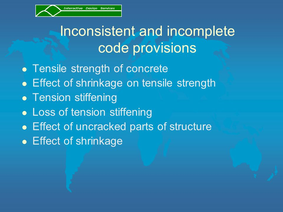 Inconsistent and incomplete code provisions l Tensile strength of concrete l Effect of shrinkage on tensile strength l Tension stiffening l Loss of te