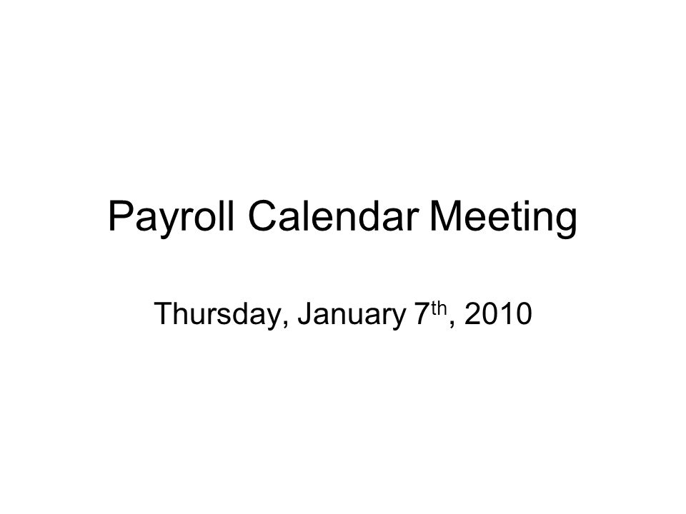 Payroll Calendar Meeting Thursday, January 7 th, 2010