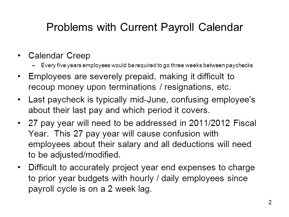 2 Problems with Current Payroll Calendar Calendar Creep –Every five years employees would be required to go three weeks between paychecks Employees are severely prepaid, making it difficult to recoup money upon terminations / resignations, etc.