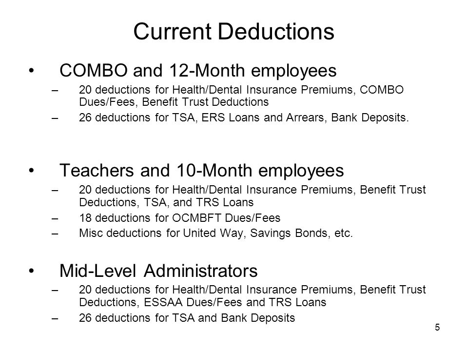5 Current Deductions COMBO and 12-Month employees –20 deductions for Health/Dental Insurance Premiums, COMBO Dues/Fees, Benefit Trust Deductions –26 deductions for TSA, ERS Loans and Arrears, Bank Deposits.