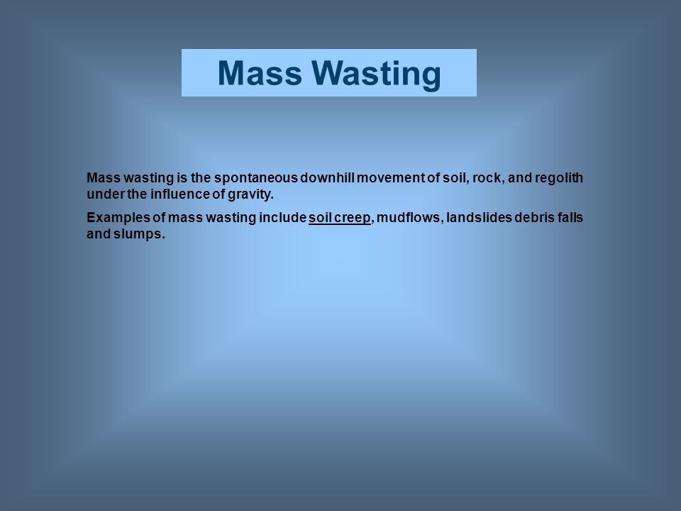 Mass Wasting Mass wasting is the spontaneous downhill movement of soil, rock, and regolith under the influence of gravity. Examples of mass wasting in