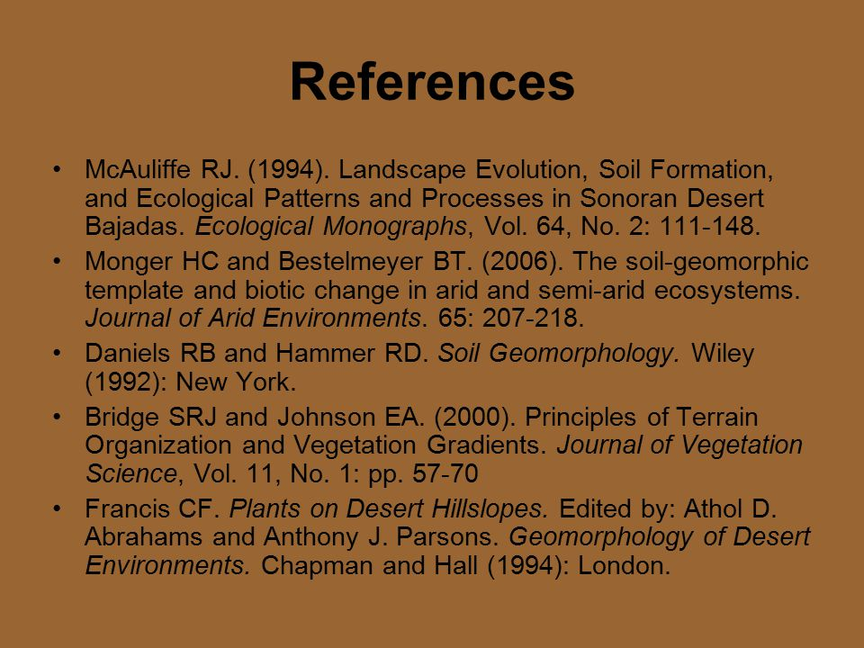 References McAuliffe RJ. (1994). Landscape Evolution, Soil Formation, and Ecological Patterns and Processes in Sonoran Desert Bajadas. Ecological Mono