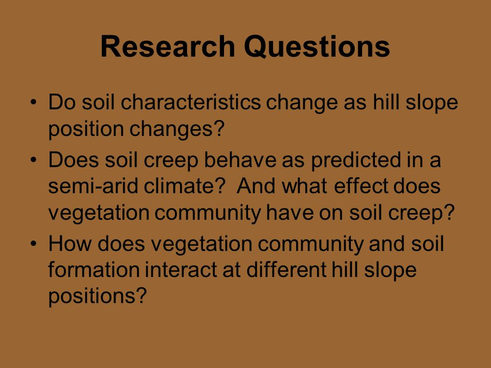Research Questions Do soil characteristics change as hill slope position changes.