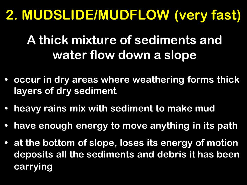 2. MUDSLIDE/MUDFLOW (very fast) A thick mixture of sediments and water flow down a slope occur in dry areas where weathering forms thick layers of dry