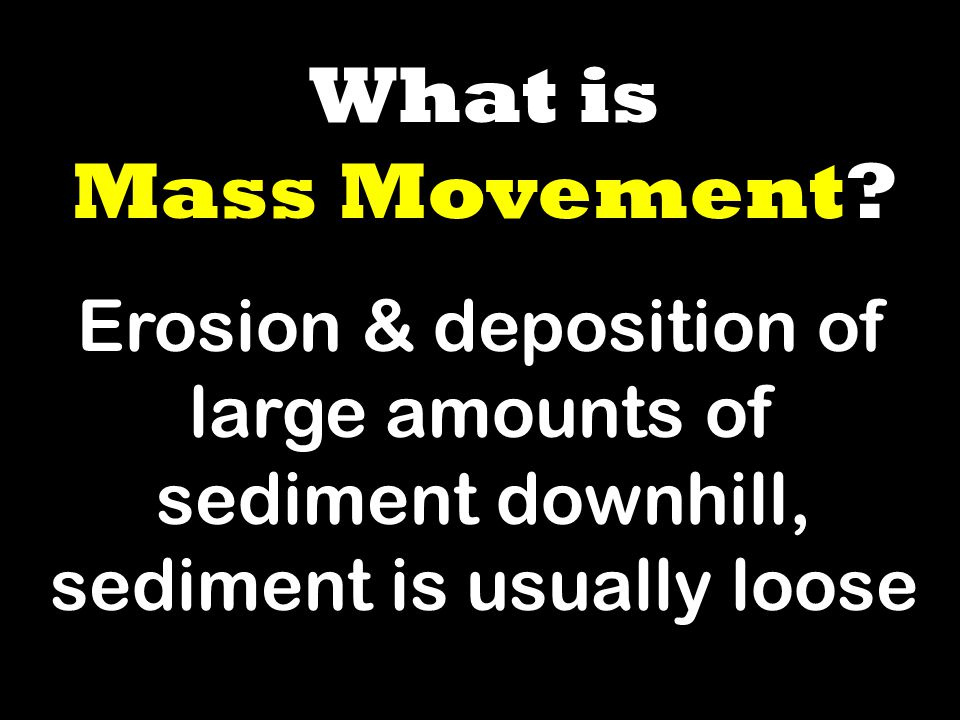 What is Mass Movement? Erosion & deposition of large amounts of sediment downhill, sediment is usually loose