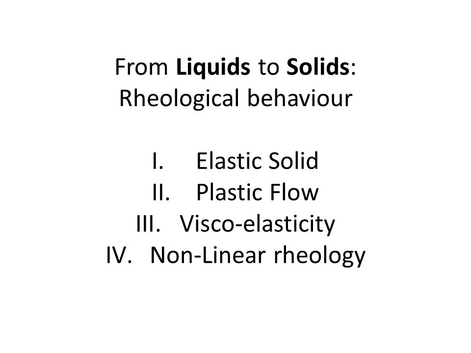 From Liquids to Solids: Rheological behaviour I.Elastic Solid II.Plastic Flow III.Visco-elasticity IV.Non-Linear rheology