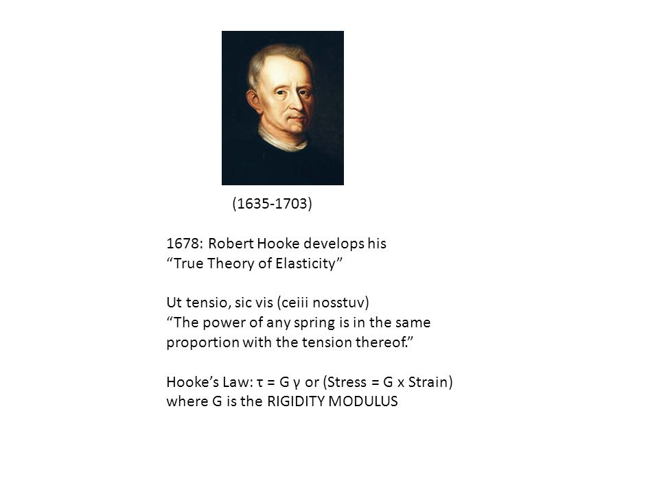"(1635-1703) 1678: Robert Hooke develops his ""True Theory of Elasticity"" Ut tensio, sic vis (ceiii nosstuv) ""The power of any spring is in the same pro"