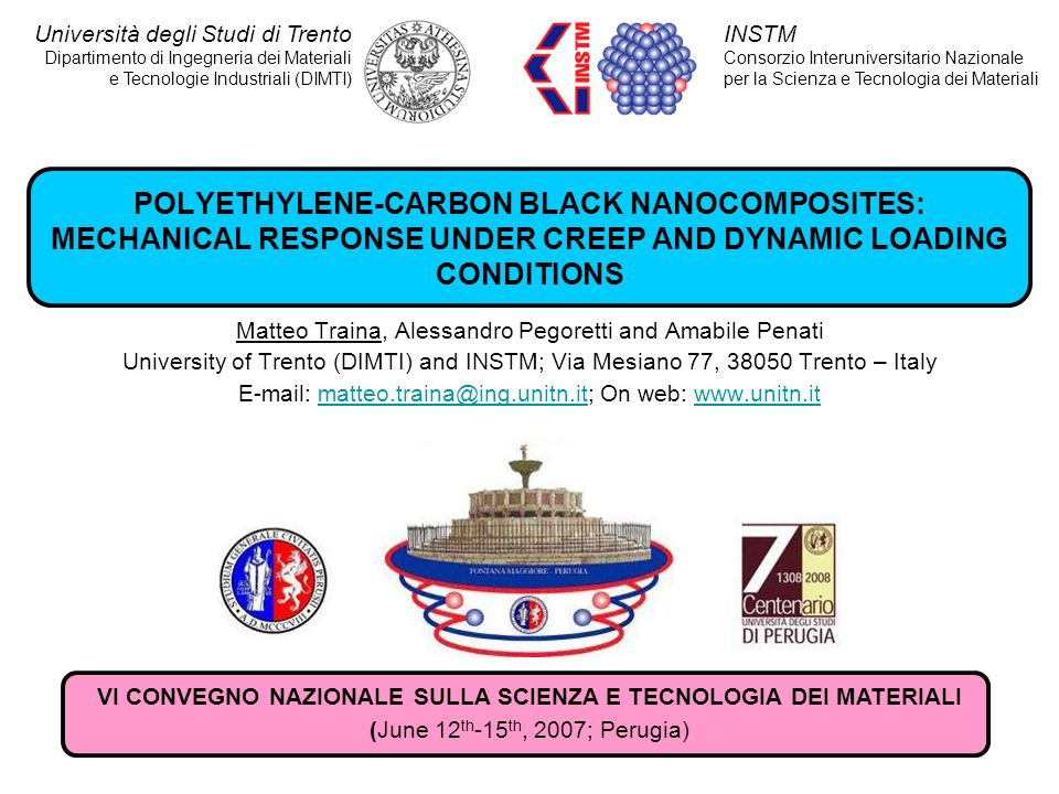 POLYETHYLENE-CARBON BLACK NANOCOMPOSITES: MECHANICAL RESPONSE UNDER CREEP AND DYNAMIC LOADING CONDITIONS Matteo Traina, Alessandro Pegoretti and Amabile Penati University of Trento (DIMTI) and INSTM; Via Mesiano 77, 38050 Trento – Italy E-mail: matteo.traina@ing.unitn.it; On web: www.unitn.itmatteo.traina@ing.unitn.itwww.unitn.it INSTM Consorzio Interuniversitario Nazionale per la Scienza e Tecnologia dei Materiali Università degli Studi di Trento Dipartimento di Ingegneria dei Materiali e Tecnologie Industriali (DIMTI) VI CONVEGNO NAZIONALE SULLA SCIENZA E TECNOLOGIA DEI MATERIALI (June 12 th -15 th, 2007; Perugia)